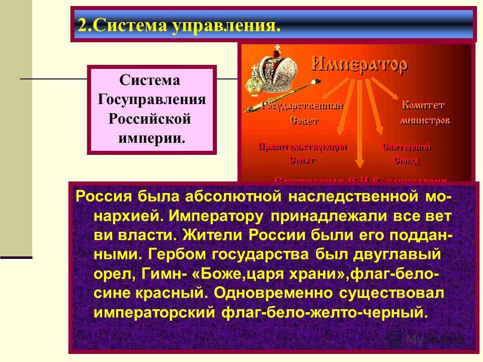 2.Система управления. Россия была абсолютной наследственной мо- нархией. Императору принадлежали все вет ви власти. Жители России были его поддан- ными. Гербом государства был двуглавый орел, Гимн- «Боже,царя храни»,флаг-бело- сине красный. Одновреме