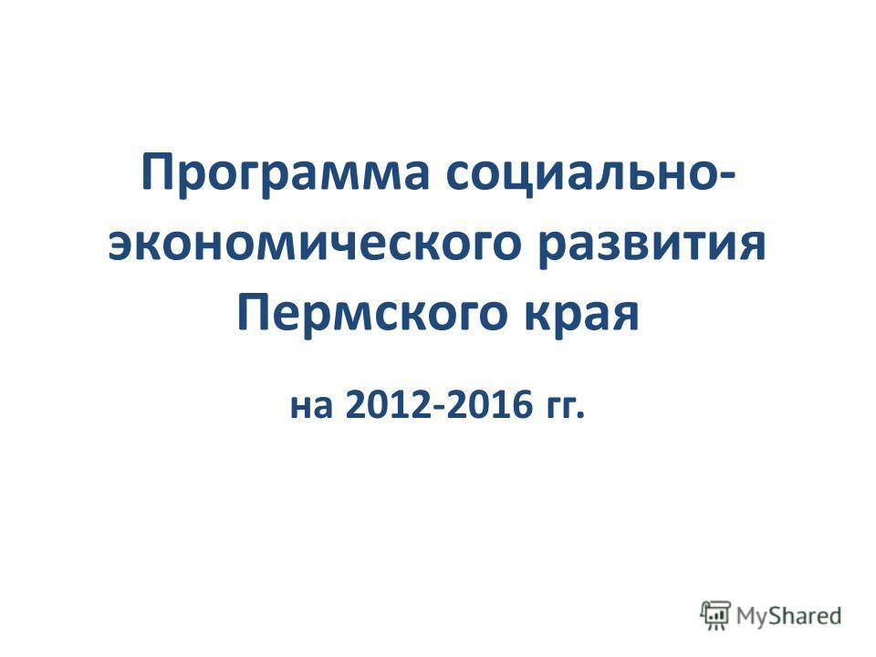 Программа социально- экономического развития Пермского края на 2012-2016 гг.