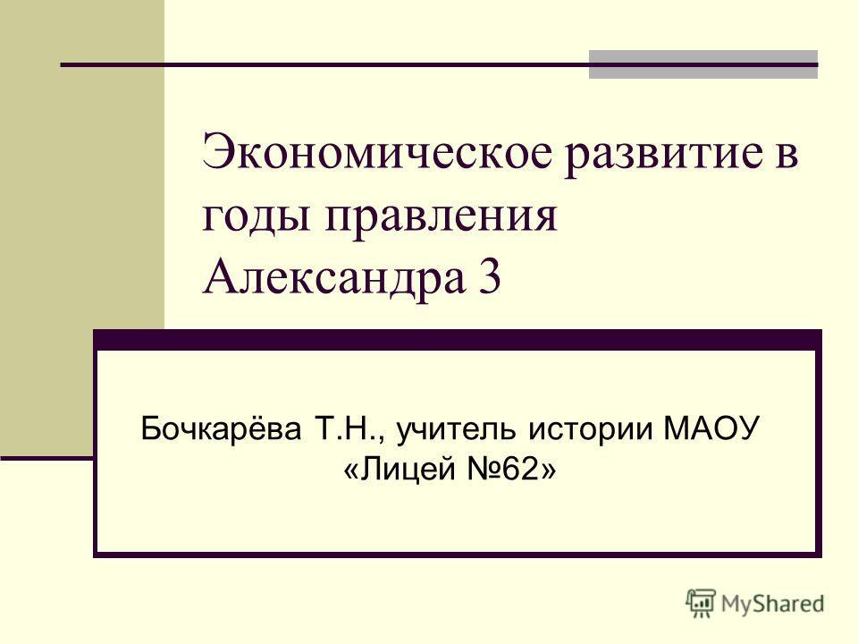 Экономическое развитие в годы правления Александра 3 Бочкарёва Т.Н., учитель истории МАОУ «Лицей 62»