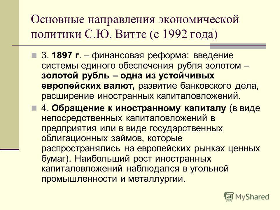 Основные направления экономической политики С.Ю. Витте (с 1992 года) 3. 1897 г. – финансовая реформа: введение системы единого обеспечения рубля золотом – золотой рубль – одна из устойчивых европейских валют, развитие банковского дела, расширение ино