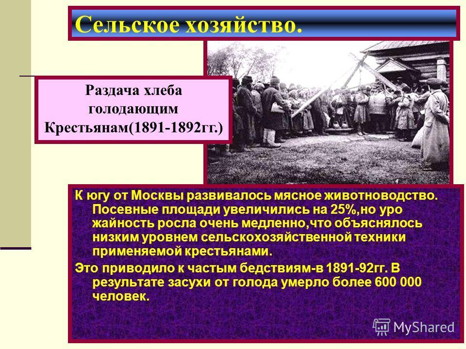 К югу от Москвы развивалось мясное животноводство. Посевные площади увеличились на 25%,но уро жайность росла очень медленно,что объяснялось низким уровнем сельскохозяйственной техники применяемой крестьянами. Это приводило к частым бедствиям-в 1891-9