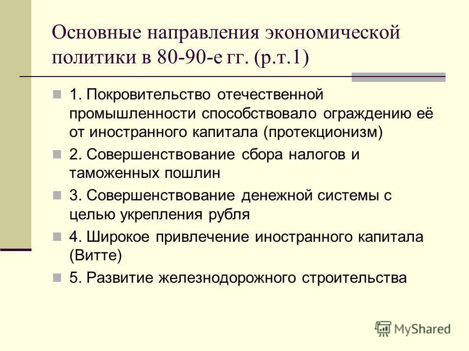 Основные направления экономической политики в 80-90-е гг. (р.т.1) 1. Покровительство отечественной промышленности способствовало ограждению её от иностранного капитала (протекционизм) 2. Совершенствование сбора налогов и таможенных пошлин 3. Совершен