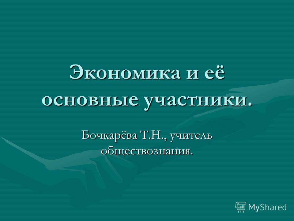 Экономика и её основные участники. Бочкарёва Т.Н., учитель обществознания.