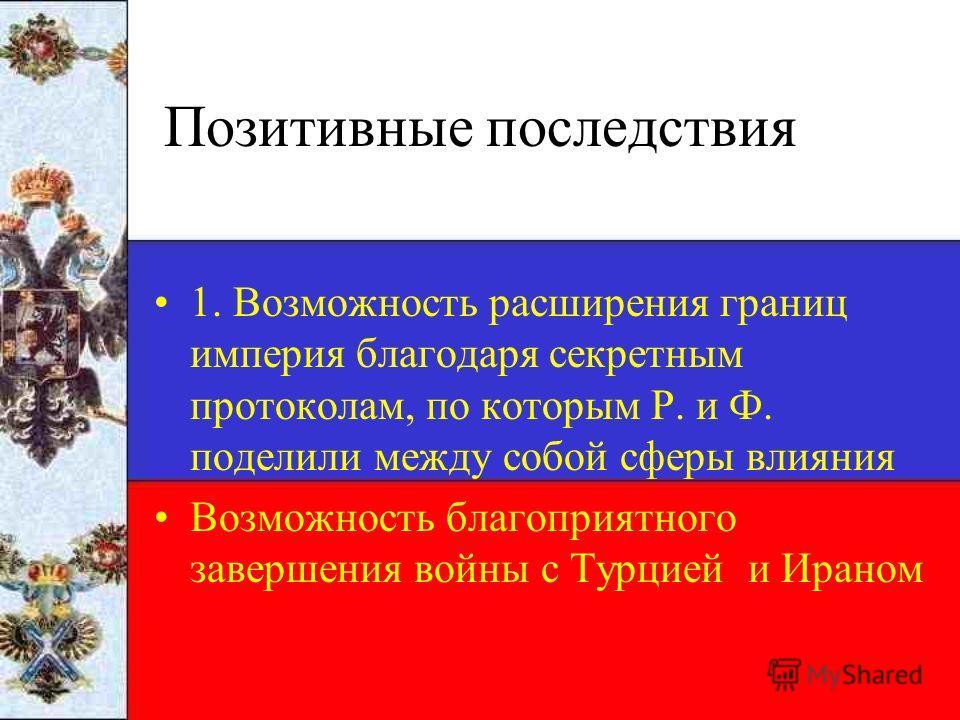 Позитивные последствия 1. Возможность расширения границ империя благодаря секретным протоколам, по которым Р. и Ф. поделили между собой сферы влияния Возможность благоприятного завершения войны с Турцией и Ираном