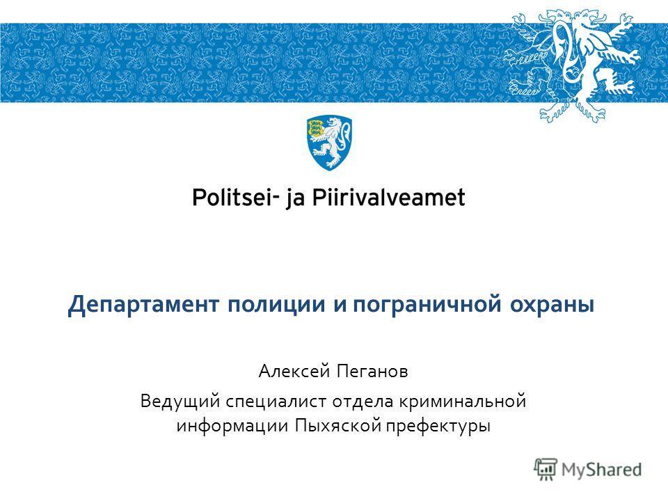Алексей Пеганов Ведущий специалист отдела криминальной информации Пыхяской префектуры Департамент полиции и пограничной охраны