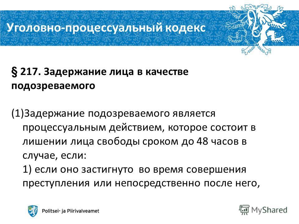 Уголовно-процессуальный кодекс Aleksei Peganov 10 6.12.2013 § 217. Задержание лица в качестве подозреваемого (1)Задержание подозреваемого является процессуальным действием, которое состоит в лишении лица свободы сроком до 48 часов в случае, если: 1)