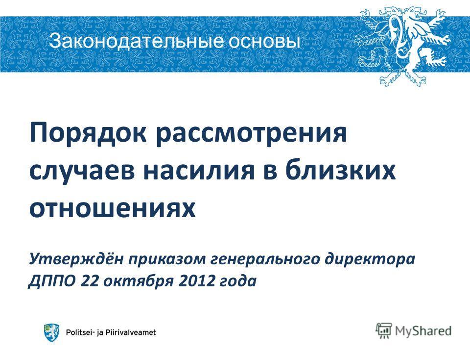 Законодательные основы Aleksei Peganov 2 6.12.2013 Порядок рассмотрения случаев насилия в близких отношениях Утверждён приказом генерального директора ДППО 22 октября 2012 года