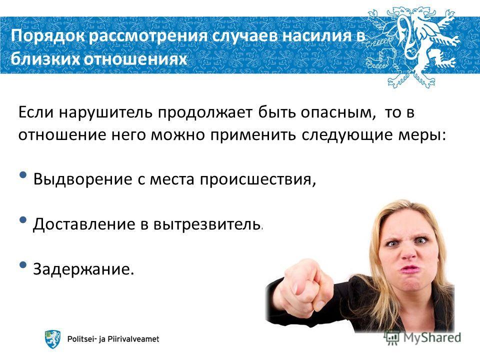 Порядок рассмотрения случаев насилия в близких отношениях Aleksei Peganov 4 6.12.2013 Если нарушитель продолжает быть опасным, то в отношение него можно применить следующие меры: Выдворение с места происшествия, Доставление в вытрезвитель. Задержание