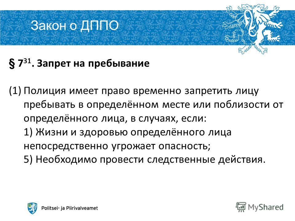Закон о ДППО Aleksei Peganov 6 6.12.2013 § 7 31. Запрет на пребывание (1)Полиция имеет право временно запретить лицу пребывать в определённом месте или поблизости от определённого лица, в случаях, если: 1) Жизни и здоровью определённого лица непосред