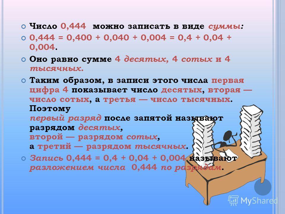 Число 0,444 можно записать в виде суммы: 0,444 = 0,400 + 0,040 + 0,004 = 0,4 + 0,04 + 0,004. Оно равно сумме 4 десятых, 4 сотых и 4 тысячных. Таким образом, в записи этого числа первая цифра 4 показывает число десятых, вторая число сотых, а третья чи
