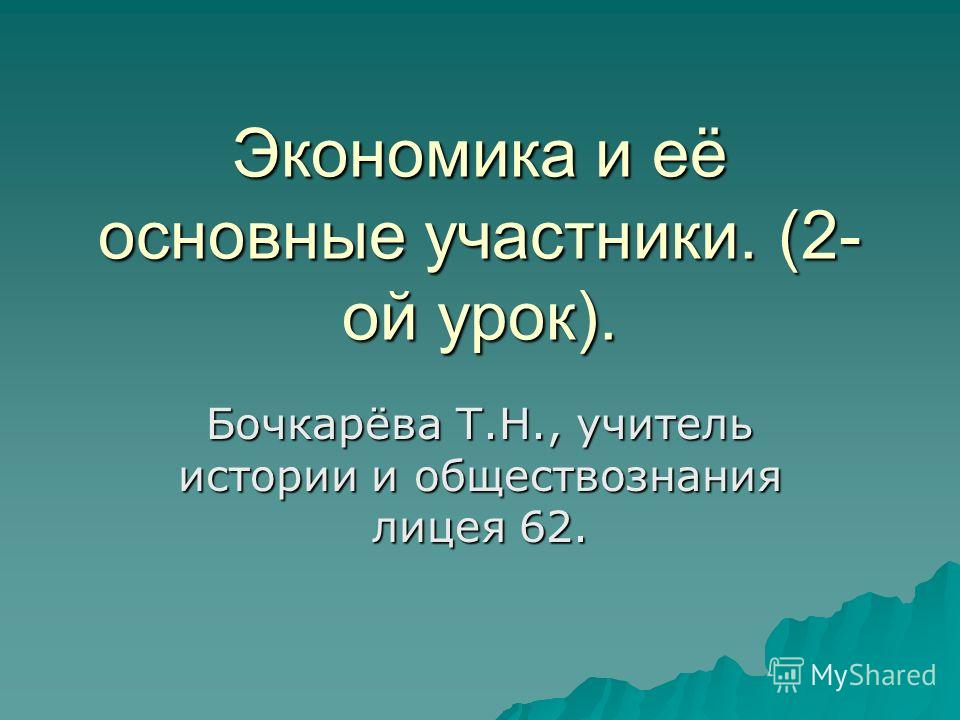 Экономика и её основные участники. (2- ой урок). Бочкарёва Т.Н., учитель истории и обществознания лицея 62.