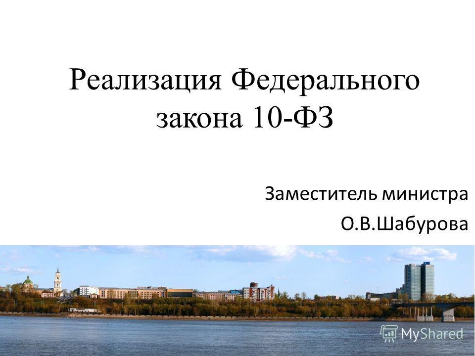 Реализация Федерального закона 10-ФЗ Заместитель министра О.В.Шабурова
