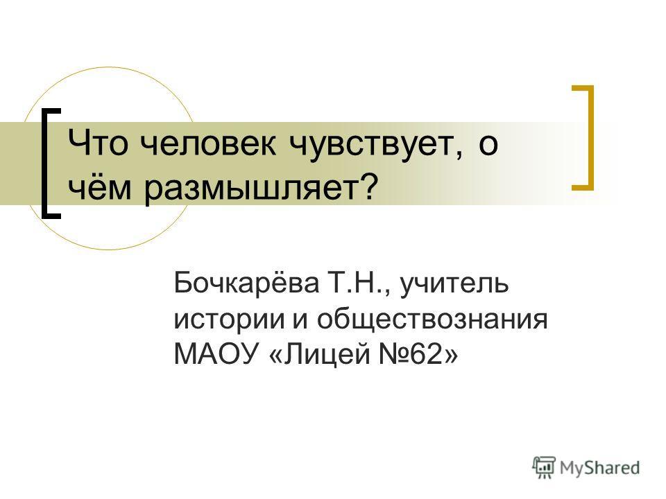 Что человек чувствует, о чём размышляет? Бочкарёва Т.Н., учитель истории и обществознания МАОУ «Лицей 62»