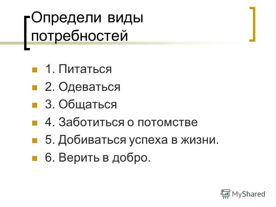 Определи виды потребностей 1. Питаться 2. Одеваться 3. Общаться 4. Заботиться о потомстве 5. Добиваться успеха в жизни. 6. Верить в добро.