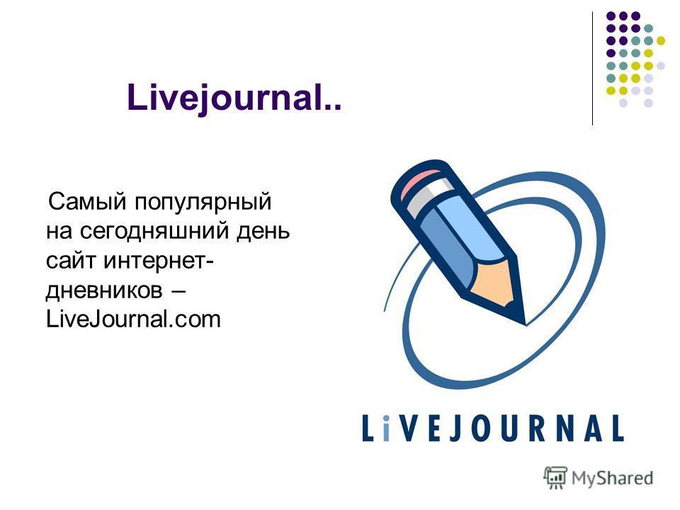 Livejournal.. Самый популярный на сегодняшний день сайт интернет- дневников – LiveJournal.com