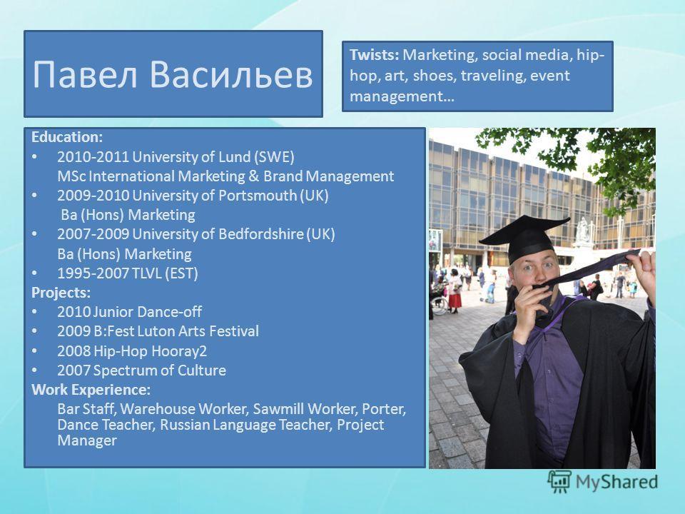 Павел Васильев Education: 2010-2011 University of Lund (SWE) MSc International Marketing & Brand Management 2009-2010 University of Portsmouth (UK) Ba (Hons) Marketing 2007-2009 University of Bedfordshire (UK) Ba (Hons) Marketing 1995-2007 TLVL (EST)
