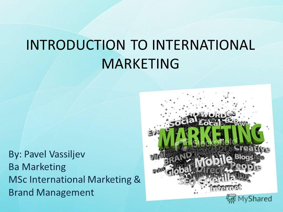 INTRODUCTION TO INTERNATIONAL MARKETING By: Pavel Vassiljev Ba Marketing MSc International Marketing & Brand Management