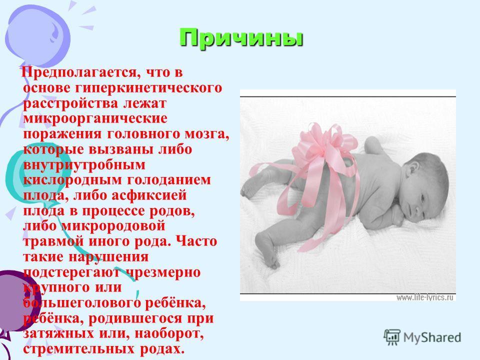 Причины Предполагается, что в основе гиперкинетического расстройства лежат микроорганические поражения головного мозга, которые вызваны либо внутриутробным кислородным голоданием плода, либо асфиксией плода в процессе родов, либо микрородовой травмой