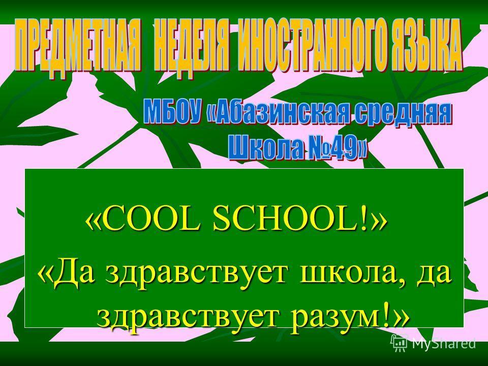 «COOL SCHOOL!» «COOL SCHOOL!» «Да здравствует школа, да здравствует разум!»