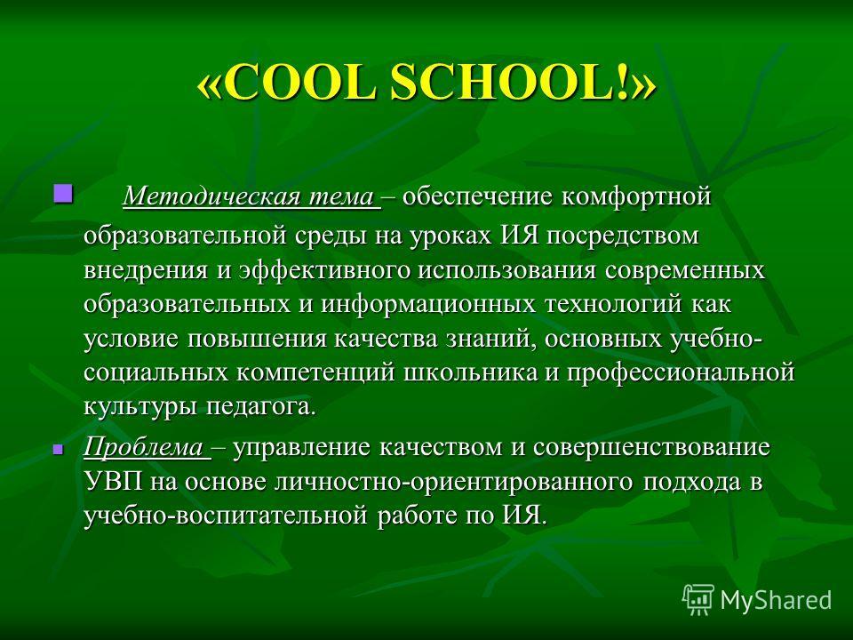 «COOL SCHOOL!» Методическая тема – обеспечение комфортной образовательной среды на уроках ИЯ посредством внедрения и эффективного использования современных образовательных и информационных технологий как условие повышения качества знаний, основных уч