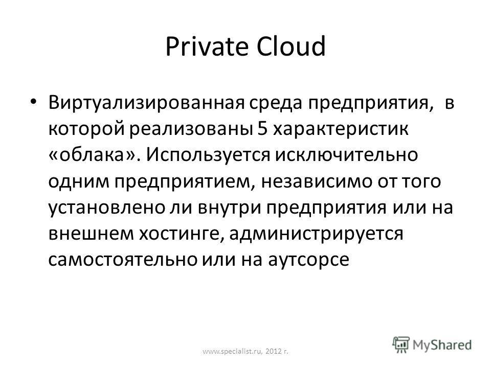Private Cloud Виртуализированная среда предприятия, в которой реализованы 5 характеристик «облака». Используется исключительно одним предприятием, независимо от того установлено ли внутри предприятия или на внешнем хостинге, администрируется самостоя
