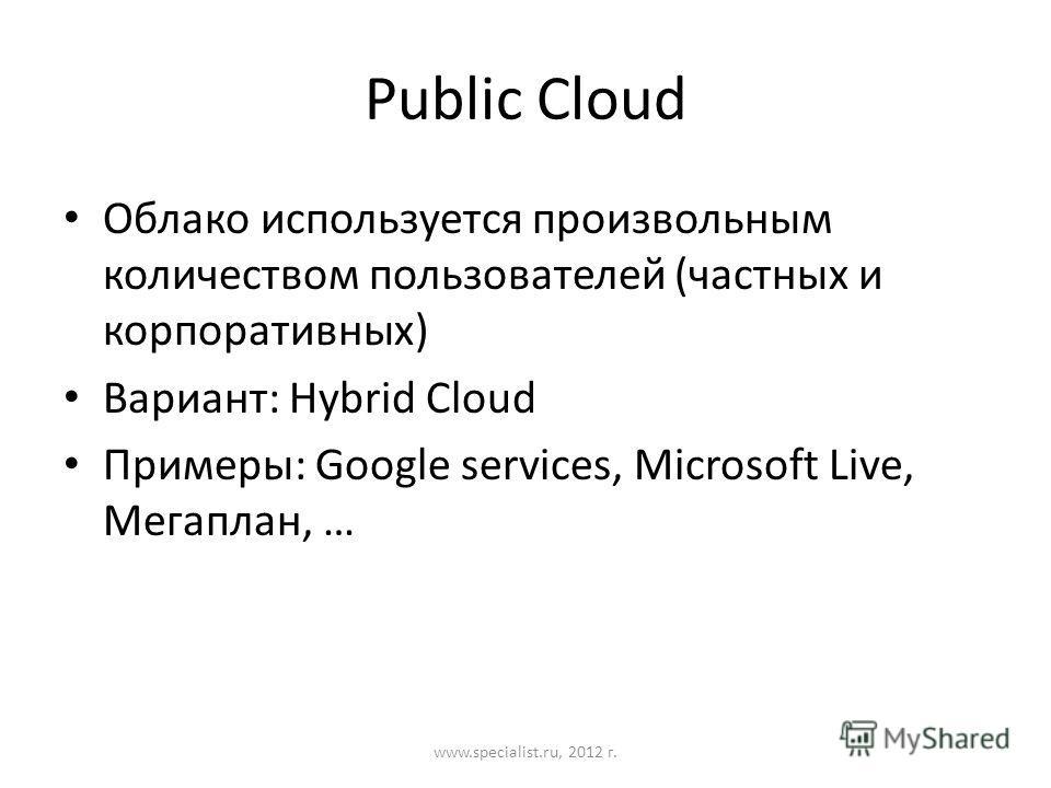 Public Cloud Облако используется произвольным количеством пользователей (частных и корпоративных) Вариант: Hybrid Cloud Примеры: Google services, Microsoft Live, Мегаплан, … www.specialist.ru, 2012 г.
