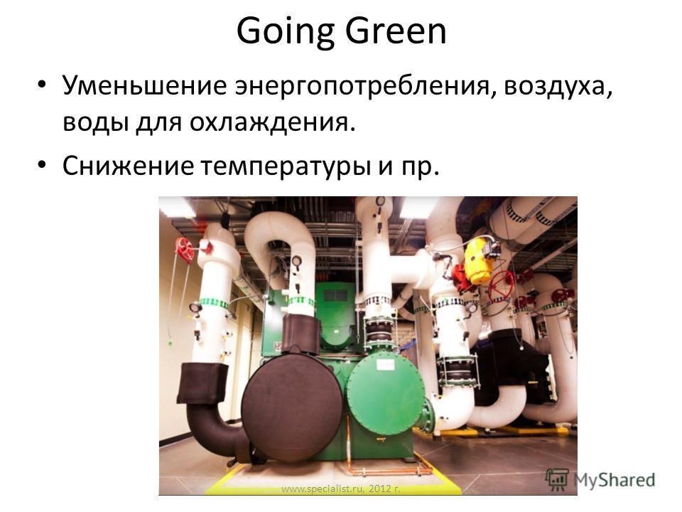 Going Green Уменьшение энергопотребления, воздуха, воды для охлаждения. Снижение температуры и пр. www.specialist.ru, 2012 г.