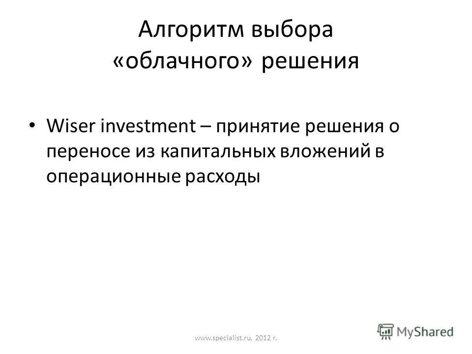 Алгоритм выбора «облачного» решения Wiser investment – принятие решения о переносе из капитальных вложений в операционные расходы www.specialist.ru, 2012 г.