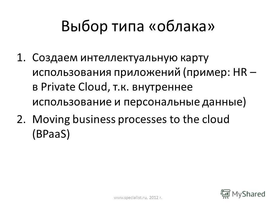 Выбор типа «облака» 1.Создаем интеллектуальную карту использования приложений (пример: HR – в Private Cloud, т.к. внутреннее использование и персональные данные) 2.Moving business processes to the cloud (BPaaS) www.specialist.ru, 2012 г.