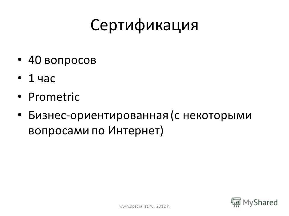 Сертификация 40 вопросов 1 час Prometric Бизнес-ориентированная (с некоторыми вопросами по Интернет) www.specialist.ru, 2012 г.