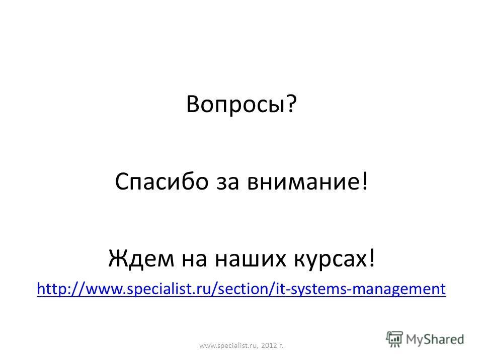 Вопросы? Спасибо за внимание! Ждем на наших курсах! http://www.specialist.ru/section/it-systems-management www.specialist.ru, 2012 г.