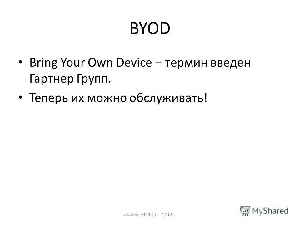 BYOD Bring Your Own Device – термин введен Гартнер Групп. Теперь их можно обслуживать! www.specialist.ru, 2012 г.