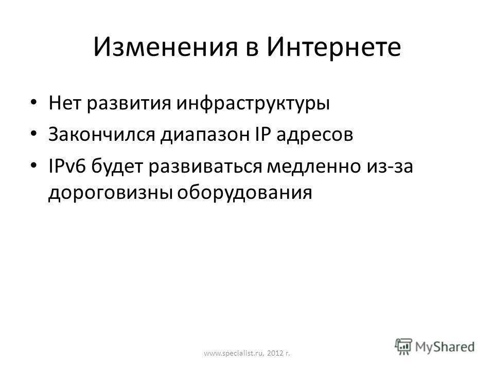 Изменения в Интернете Нет развития инфраструктуры Закончился диапазон IP адресов IPv6 будет развиваться медленно из-за дороговизны оборудования www.specialist.ru, 2012 г.