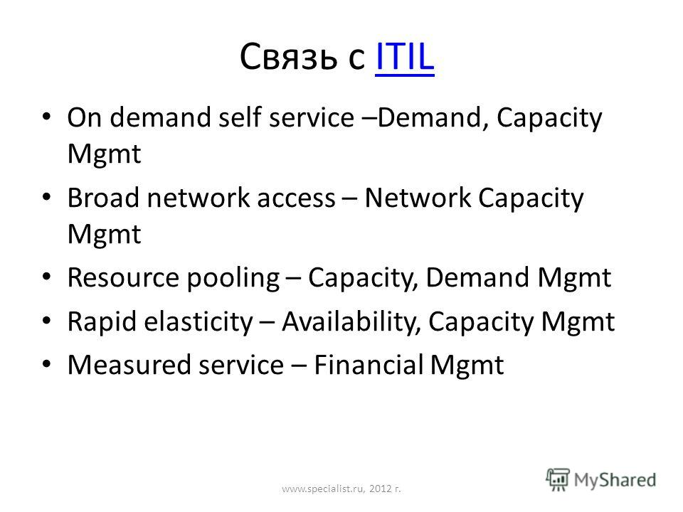 Связь с ITILITIL On demand self service –Demand, Capacity Mgmt Broad network access – Network Capacity Mgmt Resource pooling – Capacity, Demand Mgmt Rapid elasticity – Availability, Capacity Mgmt Measured service – Financial Mgmt www.specialist.ru, 2