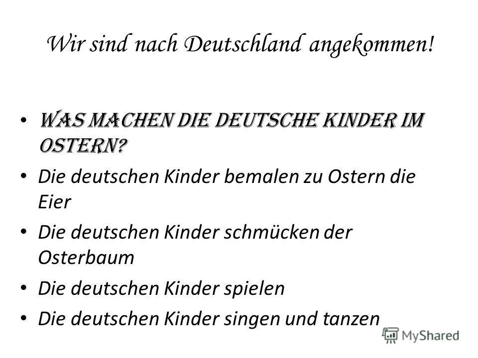 Wir sind nach Deutschland angekommen! Was machen die deutsche Kinder im Ostern? Die deutschen Kinder bemalen zu Ostern die Eier Die deutschen Kinder schmücken der Osterbaum Die deutschen Kinder spielen Die deutschen Kinder singen und tanzen
