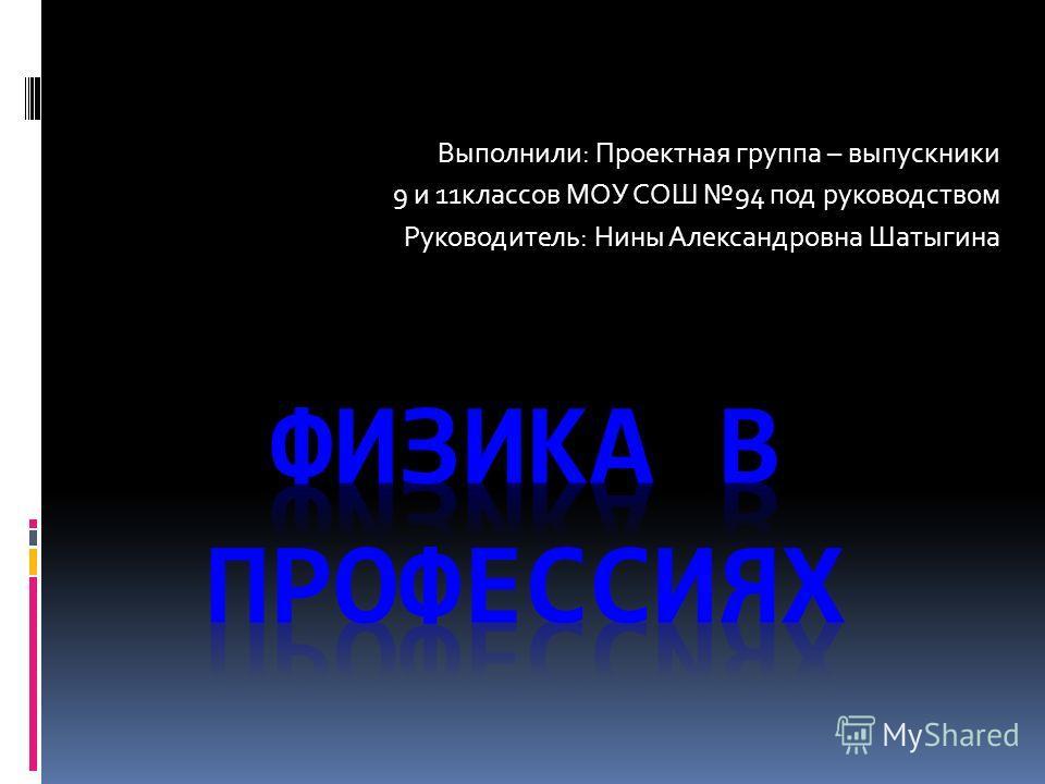 Выполнили: Проектная группа – выпускники 9 и 11классов МОУ СОШ 94 под руководством Руководитель: Нины Александровна Шатыгина