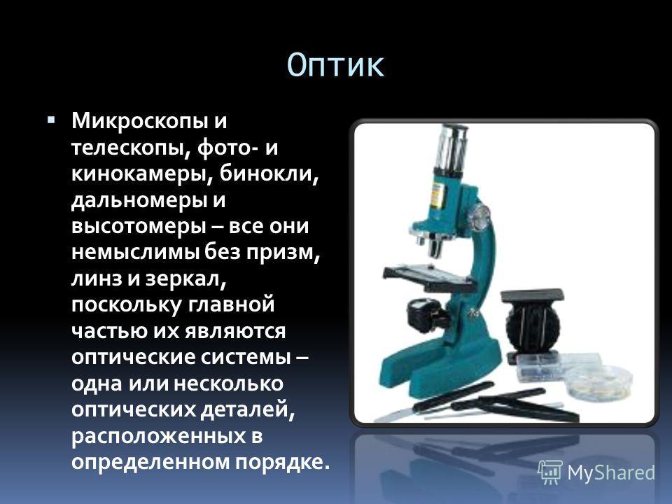 Оптик Микроскопы и телескопы, фото- и кинокамеры, бинокли, дальномеры и высотомеры – все они немыслимы без призм, линз и зеркал, поскольку главной частью их являются оптические системы – одна или несколько оптических деталей, расположенных в определе