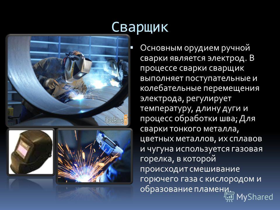 Сварщик Основным орудием ручной сварки является электрод. В процессе сварки сварщик выполняет поступательные и колебательные перемещения электрода, регулирует температуру, длину дуги и процесс обработки шва; Для сварки тонкого металла, цветных металл