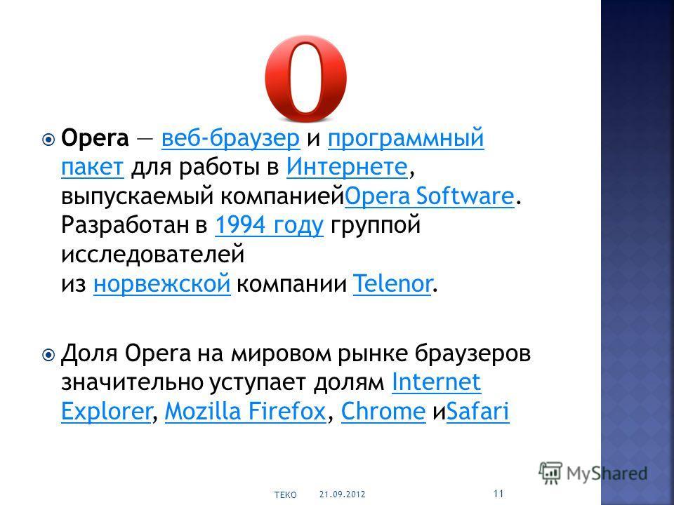 Opera веб-браузер и программный пакет для работы в Интернете, выпускаемый компаниейOpera Software. Разработан в 1994 году группой исследователей из норвежской компании Telenor.веб-браузерпрограммный пакетИнтернетеOpera Software1994 годунорвежскойTele
