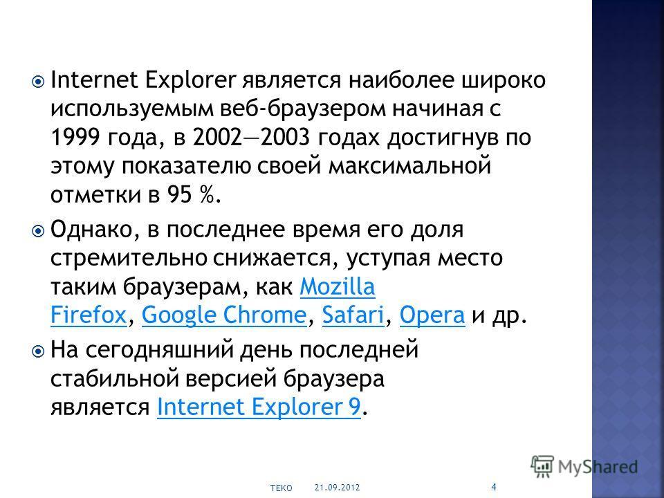 Internet Explorer является наиболее широко используемым веб-браузером начиная с 1999 года, в 20022003 годах достигнув по этому показателю своей максимальной отметки в 95 %. Однако, в последнее время его доля стремительно снижается, уступая место таки