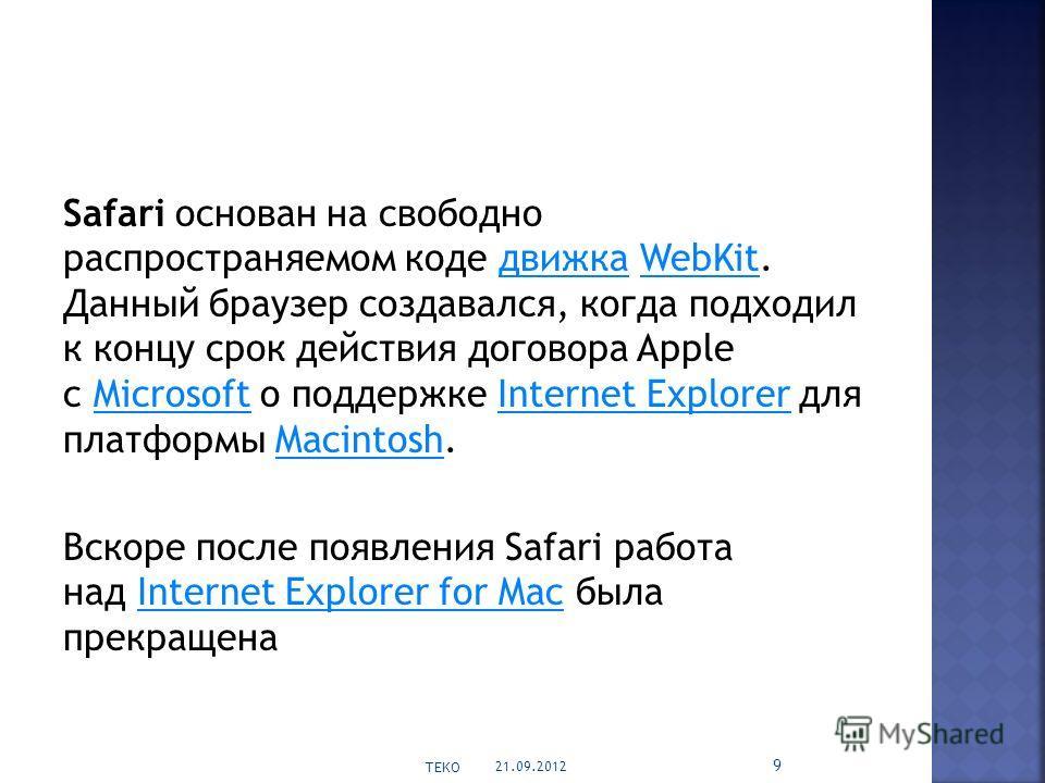 Safari основан на свободно распространяемом коде движка WebKit. Данный браузер создавался, когда подходил к концу срок действия договора Apple с Microsoft о поддержке Internet Explorer для платформы Macintosh.движкаWebKitMicrosoftInternet ExplorerMac