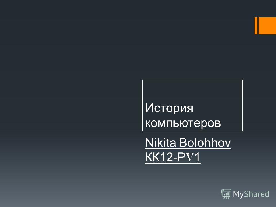 История компьютеров Nikita Bolohhov КК12-Р V 1