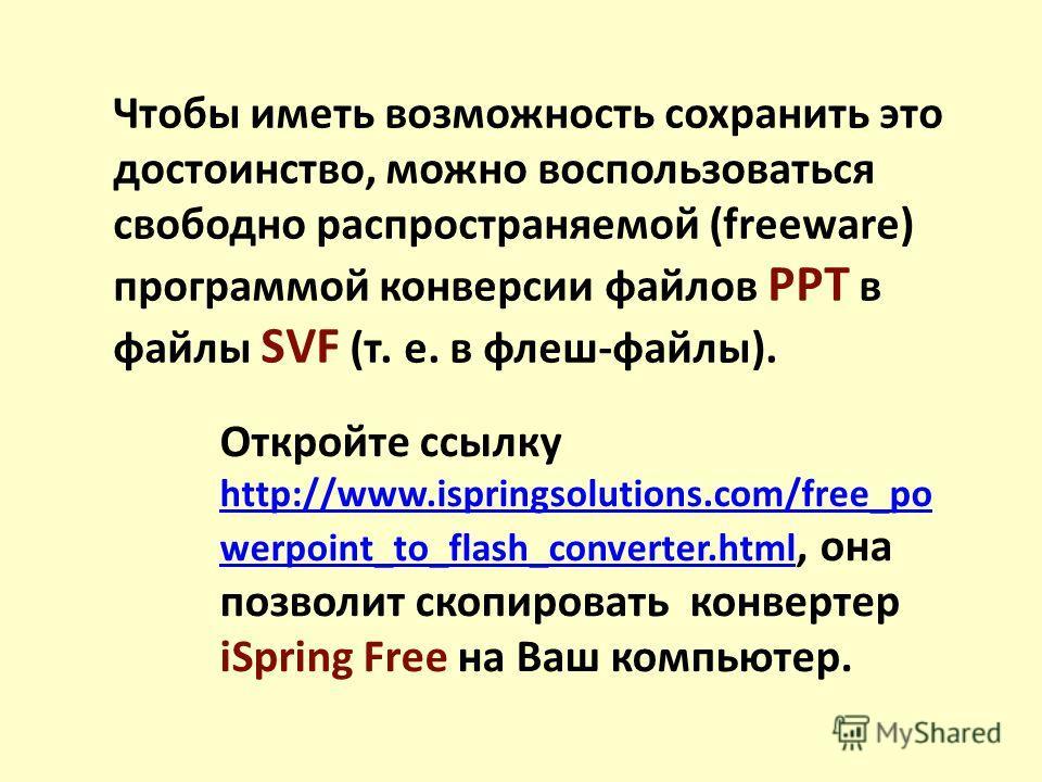 Чтобы иметь возможность сохранить это достоинство, можно воспользоваться свободно распространяемой (freeware) программой конверсии файлов РРТ в файлы SVF (т. е. в флеш-файлы). Откройте ссылку http://www.ispringsolutions.com/free_po werpoint_to_flash_