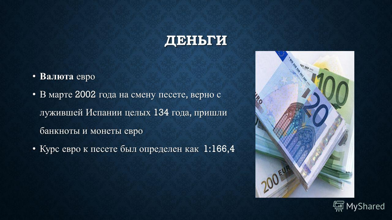 ДЕНЬГИ Валюта евроВалюта евро В марте 2002 года на смену песете, верно сВ марте 2002 года на смену песете, верно с лужившей Испании целых 134 года, пришли лужившей Испании целых 134 года, пришли банкноты и монеты евро банкноты и монеты евро Курс евро