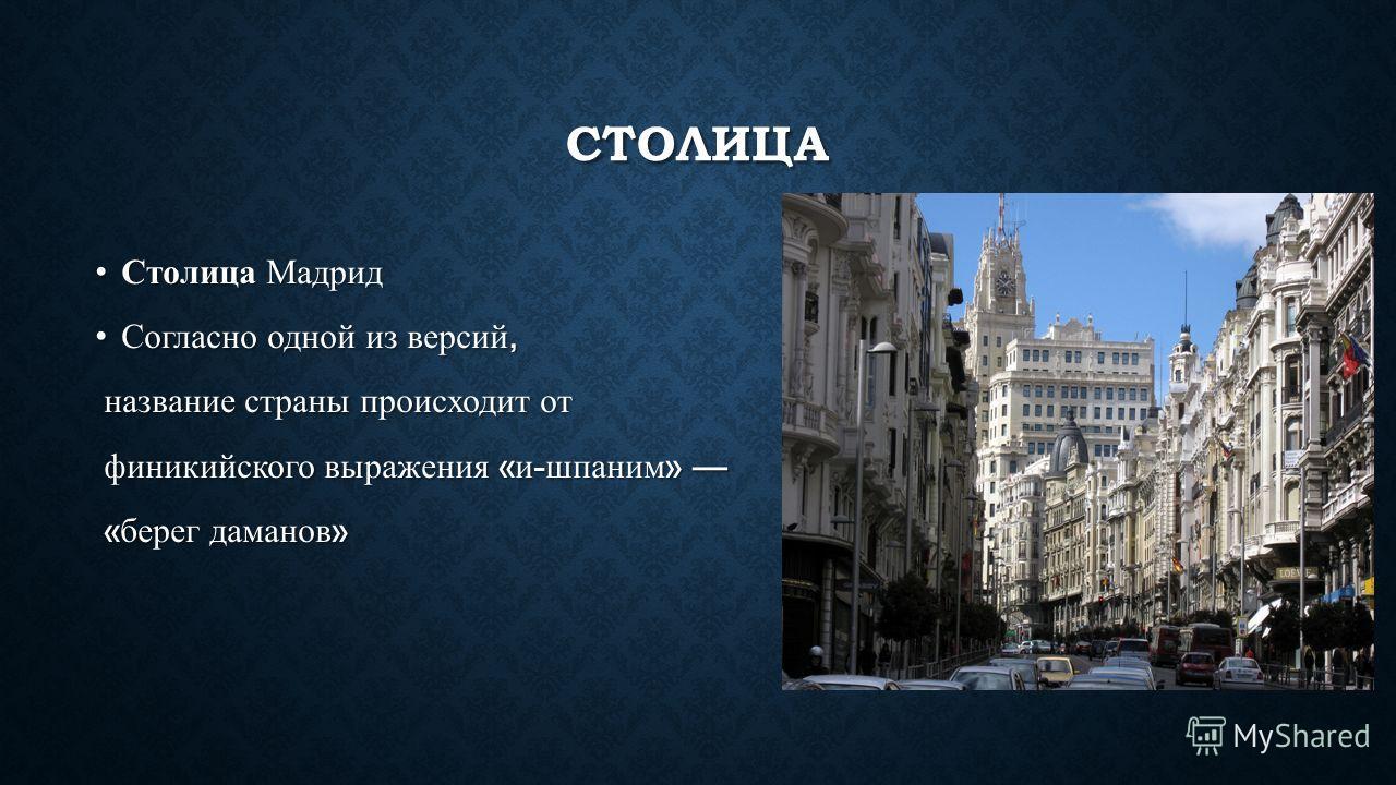 СТОЛИЦА Столица МадридСтолица Мадрид Согласно одной из версий,Согласно одной из версий, название страны происходит от название страны происходит от финикийского выражения « и - шпаним » финикийского выражения « и - шпаним » « берег даманов » « берег