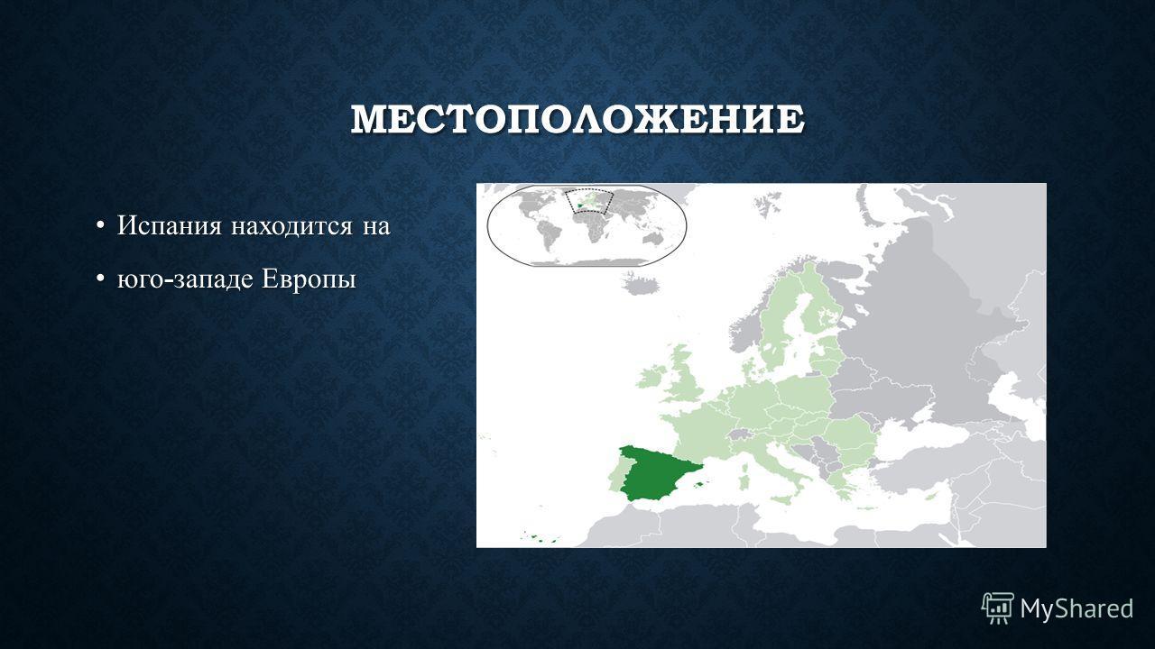 МЕСТОПОЛОЖЕНИЕ Испания находится наИспания находится на юго - западе Европыюго - западе Европы