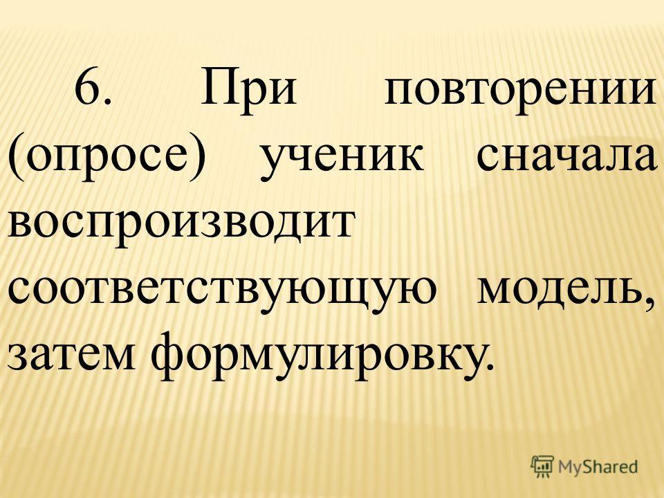 6. При повторении (опросе) ученик сначала воспроизводит соответствующую модель, затем формулировку.