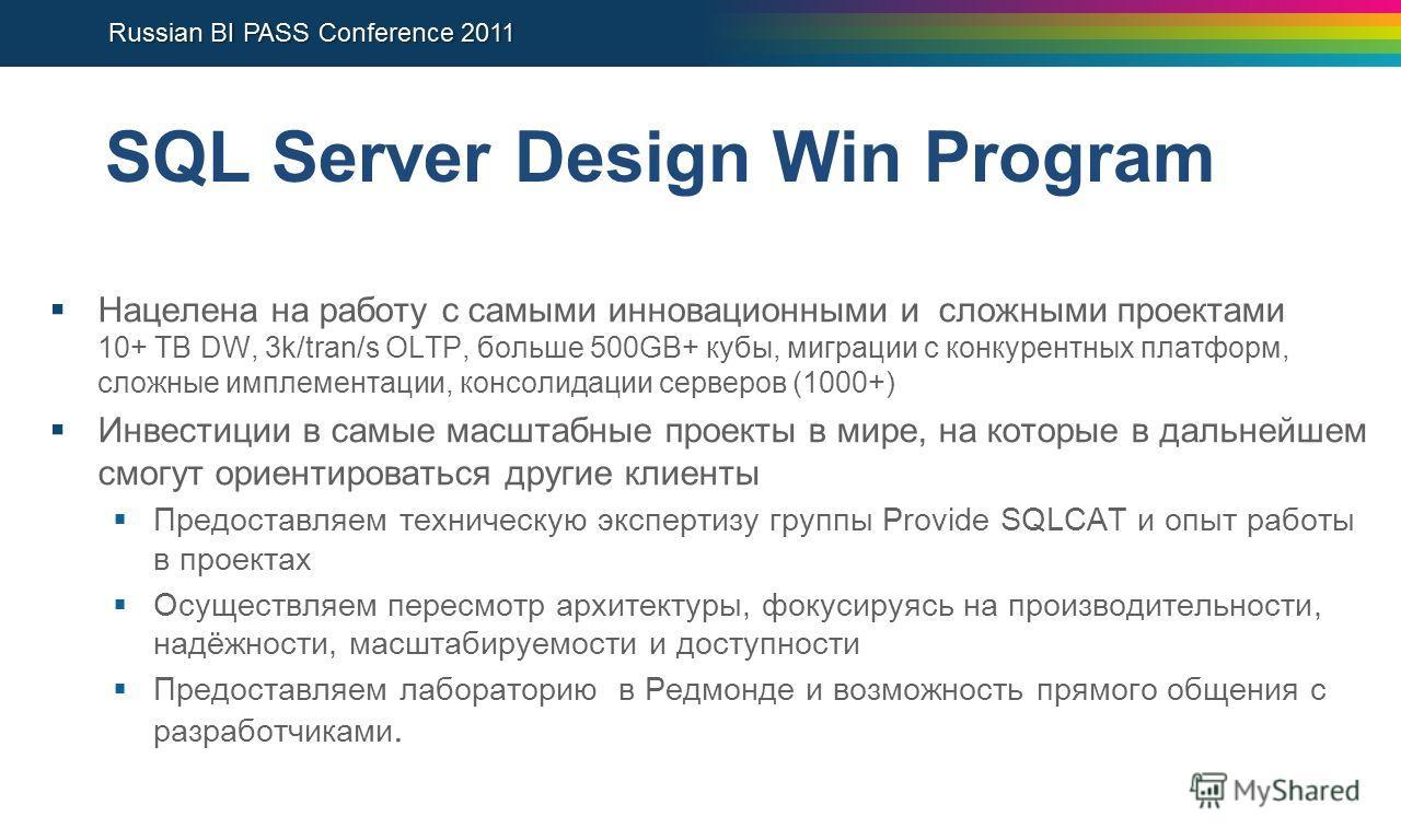 SQL Server Design Win Program Нацелена на работу с самыми инновационными и сложными проектами 10+ TB DW, 3k/tran/s OLTP, больше 500GB+ кубы, миграции с конкурентных платформ, сложные имплементации, консолидации серверов (1000+) Инвестиции в самые мас