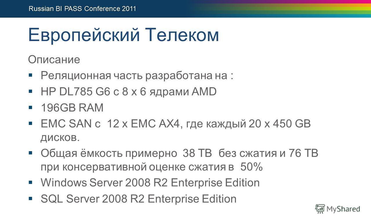 Европейский Телеком Описание Реляционная часть разработана на : HP DL785 G6 с 8 x 6 ядрами AMD 196GB RAM EMC SAN с 12 x EMC AX4, где каждый 20 x 450 GB дисков. Общая ёмкость примерно 38 TB без сжатия и 76 TB при консервативной оценке сжатия в 50% Win