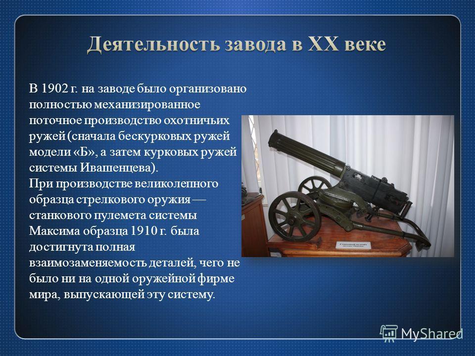 В 1902 г. на заводе было организовано полностью механизированное поточное производство охотничьих ружей (сначала бескурковых ружей модели «Б», а затем курковых ружей системы Ивашенцева). При производстве великолепного образца стрелкового оружия станк